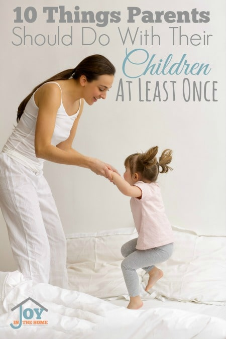 10 Things Parents Should Do With Their Children at Least Once | www.joyinthehome.com