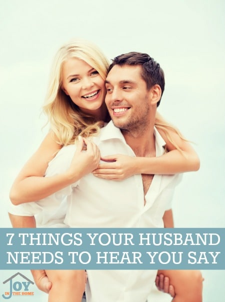 7 Things Your Husband Needs to Hear You Say - Don't let your words destroy your marriage when they can be building it stronger. | www.joyinthehome.com