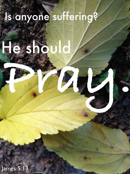 Is Anyone Suffering?  He Should Pray.