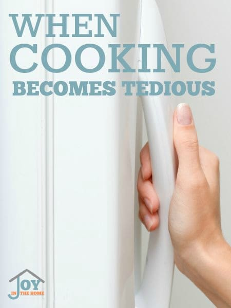 When Cooking Becomes Tedious - Most women don't love to cook, so meals can quickly become tedious. Learn how to make this never ending chore easier. | www.joyinthehome.com